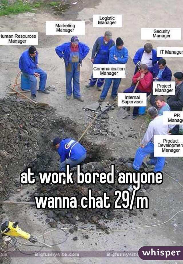 at work bored anyone wanna chat 29/m