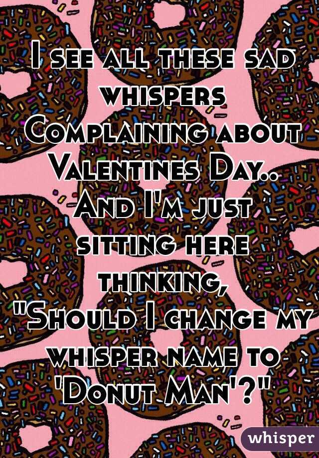 """I see all these sad whispers Complaining about  Valentines Day.. And I'm just  sitting here thinking, """"Should I change my whisper name to 'Donut Man'?"""""""