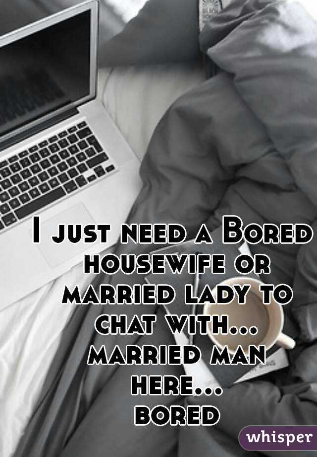 I just need a Bored housewife or married lady to chat with... married man here... bored