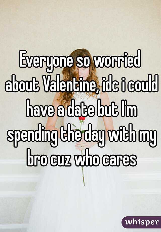 Everyone so worried about Valentine, idc i could have a date but I'm spending the day with my bro cuz who cares