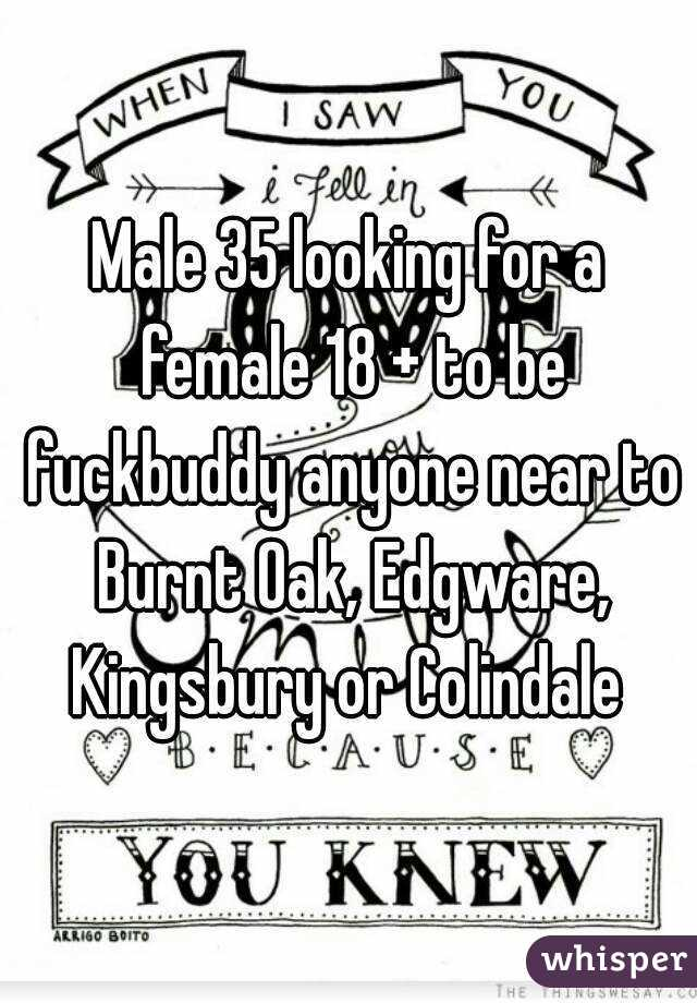 Male 35 looking for a female 18 + to be fuckbuddy anyone near to Burnt Oak, Edgware, Kingsbury or Colindale