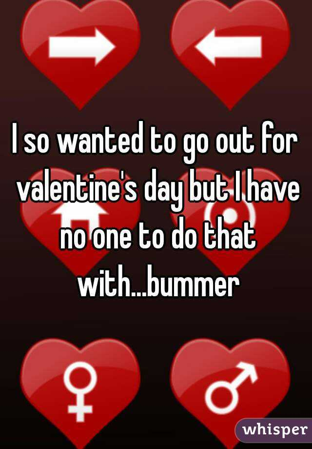 I so wanted to go out for valentine's day but I have no one to do that with...bummer