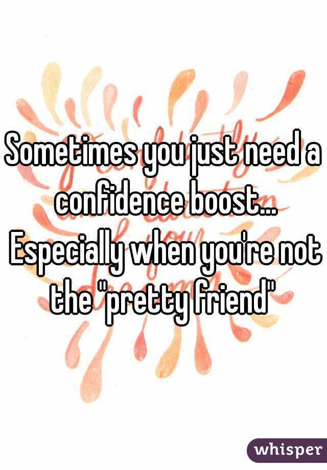 "Sometimes you just need a confidence boost... Especially when you're not the ""pretty friend"""