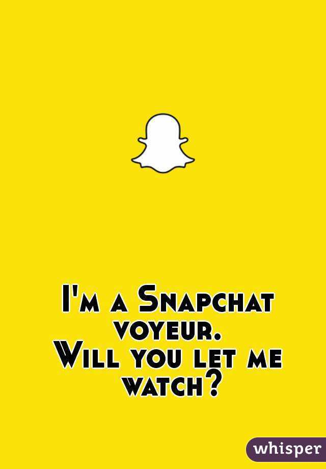 I'm a Snapchat voyeur.  Will you let me watch?