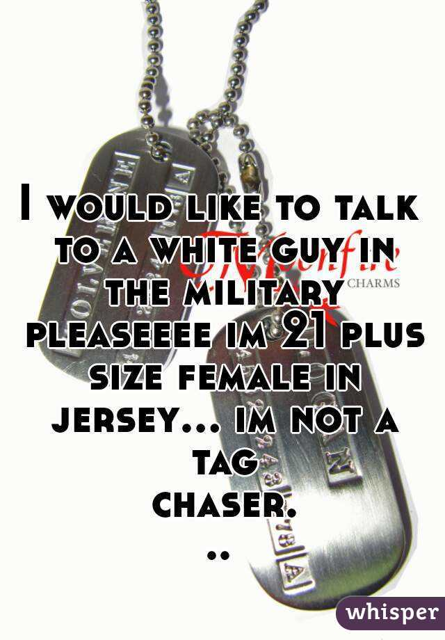I would like to talk to a white guy in the military pleaseeee im 21 plus size female in jersey... im not a tag chaser...
