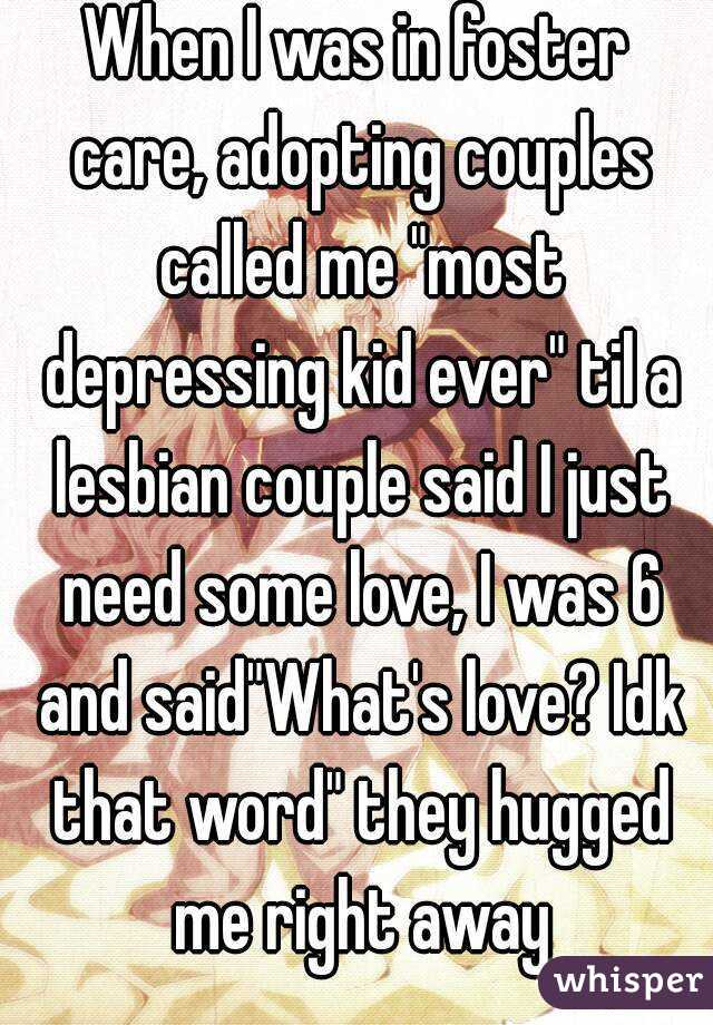 "When I was in foster care, adopting couples called me ""most depressing kid ever"" til a lesbian couple said I just need some love, I was 6 and said""What's love? Idk that word"" they hugged me right away"