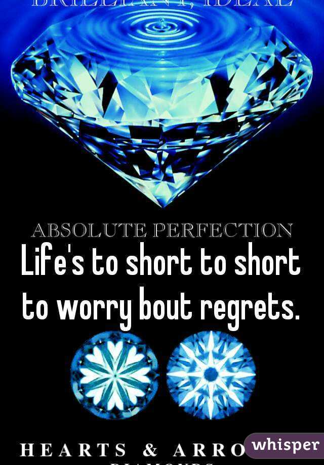 Life's to short to short to worry bout regrets.