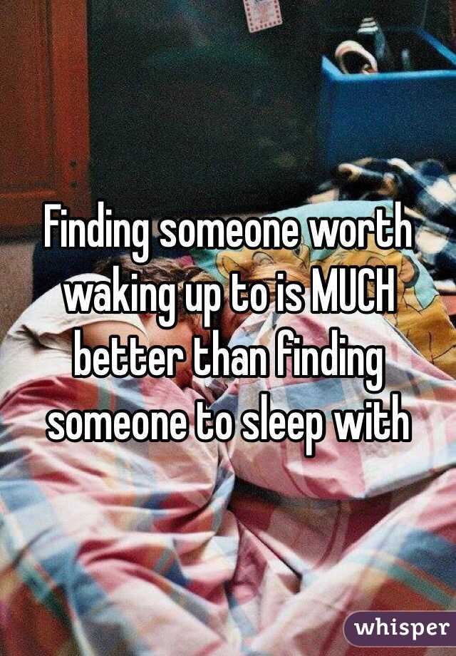 Finding someone worth waking up to is MUCH better than finding someone to sleep with