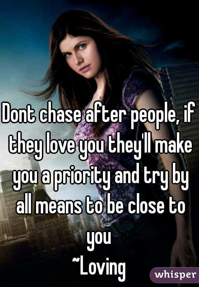 Dont chase after people, if they love you they'll make you a priority and try by all means to be close to you  ~Loving