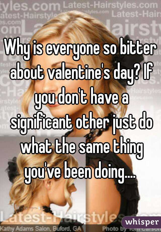 Why is everyone so bitter about valentine's day? If you don't have a significant other just do what the same thing you've been doing....
