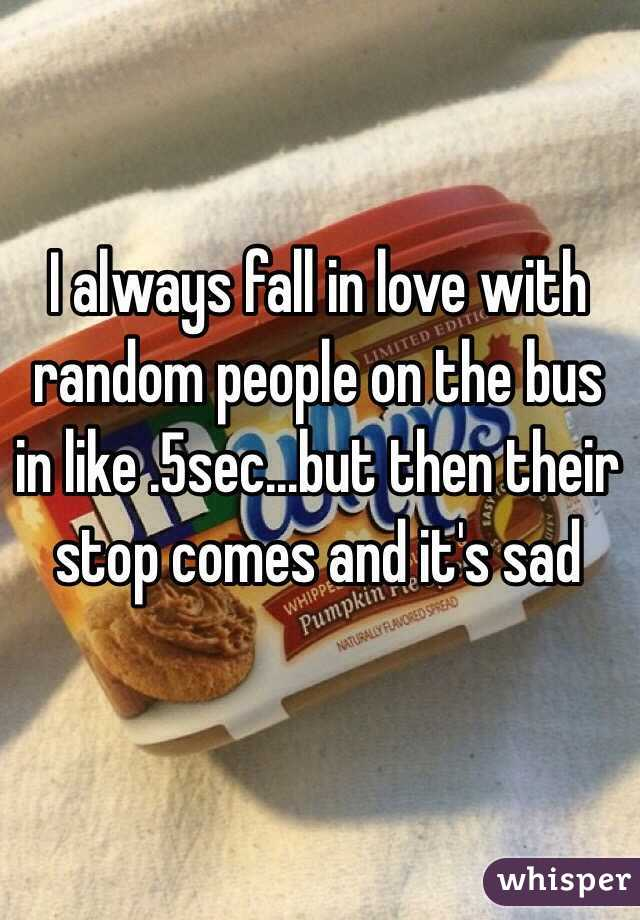 I always fall in love with random people on the bus in like .5sec...but then their stop comes and it's sad