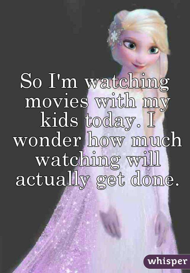 So I'm watching movies with my kids today. I wonder how much watching will actually get done.