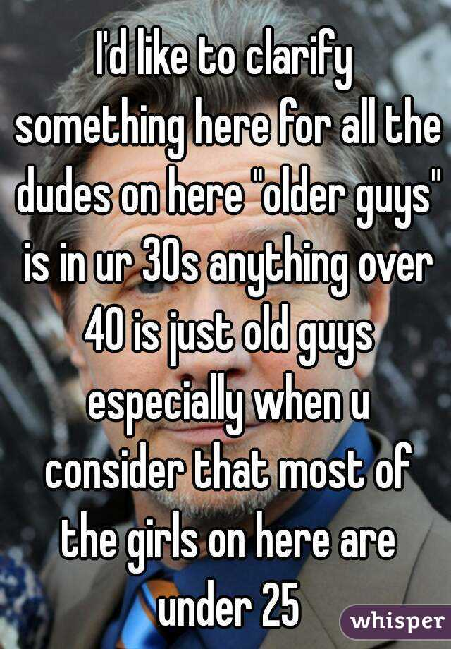 """I'd like to clarify something here for all the dudes on here """"older guys"""" is in ur 30s anything over 40 is just old guys especially when u consider that most of the girls on here are under 25"""