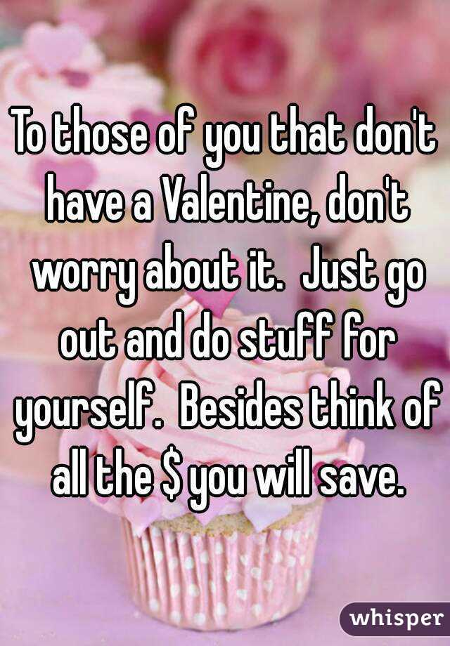 To those of you that don't have a Valentine, don't worry about it.  Just go out and do stuff for yourself.  Besides think of all the $ you will save.