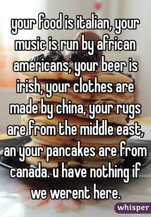 your food is italian, your music is run by african americans, your beer is irish, your clothes are made by china, your rugs are from the middle east, an your pancakes are from canada. u have nothing if we werent here.