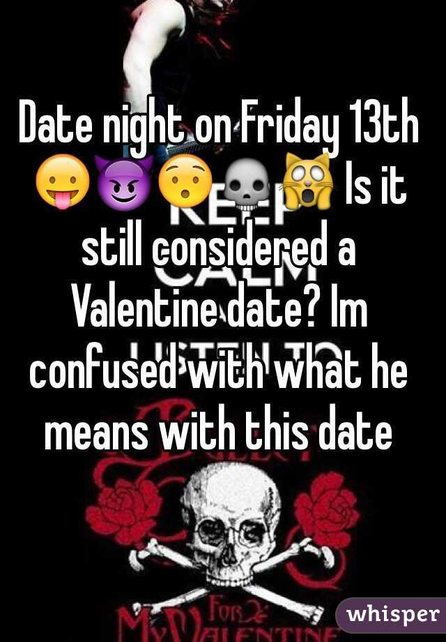 Date night on Friday 13th 😛😈😯💀🙀 Is it still considered a Valentine date? Im confused with what he means with this date