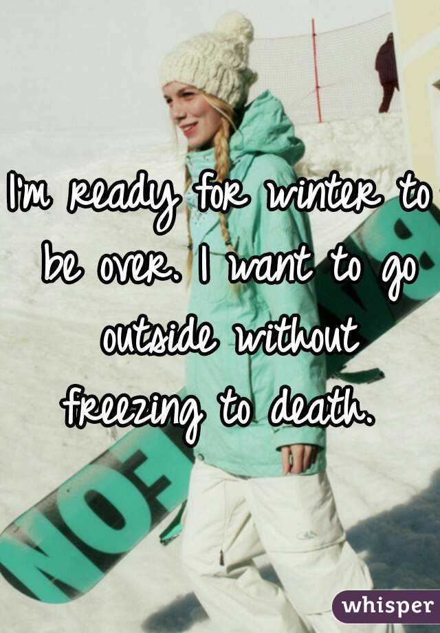 I'm ready for winter to be over. I want to go outside without freezing to death.