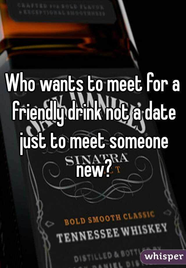 Who wants to meet for a friendly drink not a date just to meet someone new?