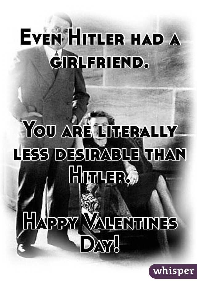 Even Hitler had a girlfriend.   You are literally less desirable than Hitler.   Happy Valentines Day!