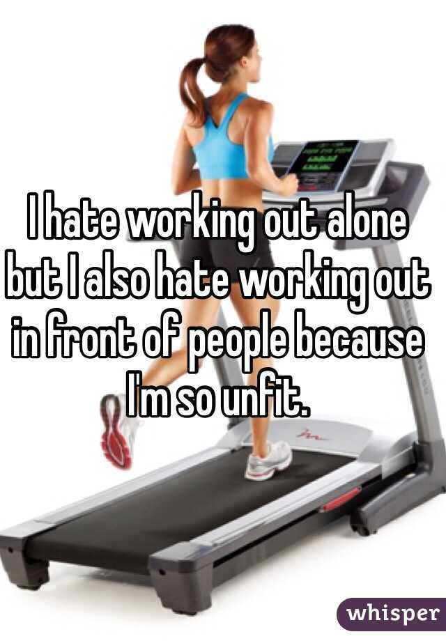I hate working out alone but I also hate working out in front of people because I'm so unfit.