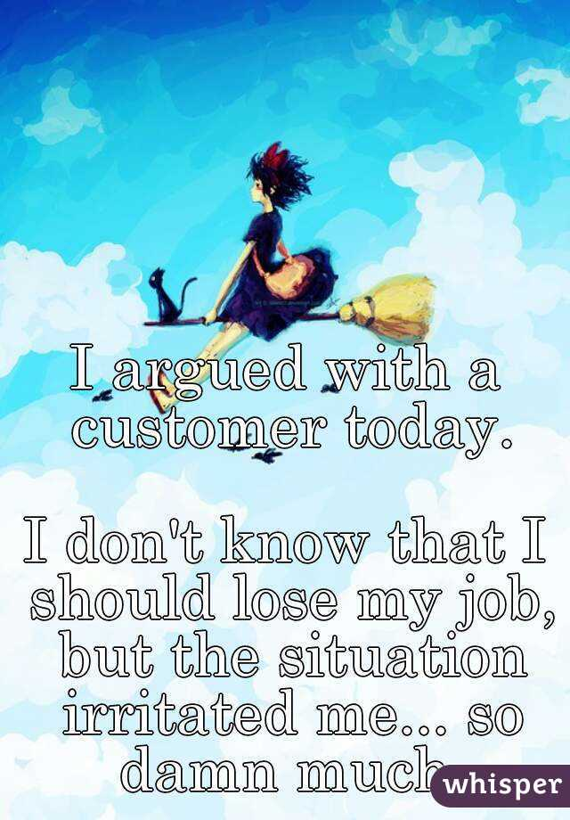 I argued with a customer today.  I don't know that I should lose my job, but the situation irritated me... so damn much.