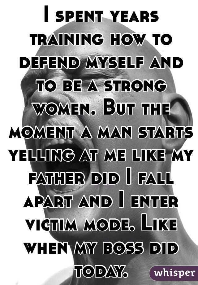 I spent years training how to defend myself and to be a strong women. But the moment a man starts yelling at me like my father did I fall apart and I enter victim mode. Like when my boss did today.