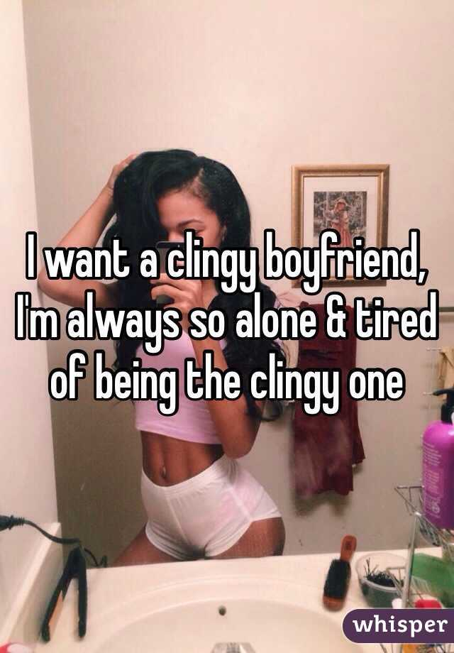 I want a clingy boyfriend, I'm always so alone & tired of being the clingy one