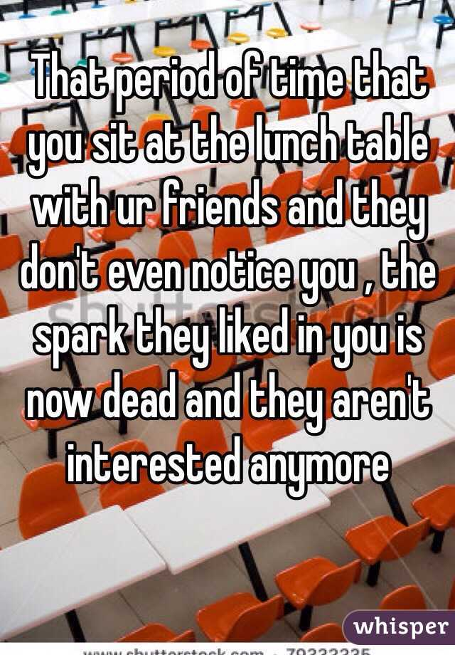 That period of time that you sit at the lunch table with ur friends and they don't even notice you , the spark they liked in you is now dead and they aren't interested anymore
