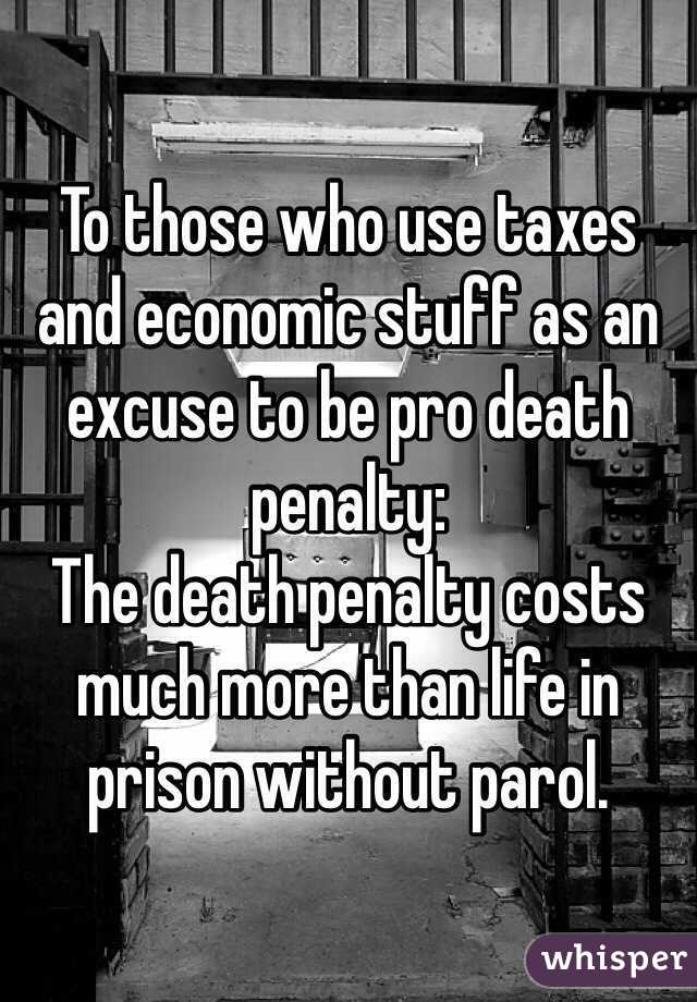 To those who use taxes and economic stuff as an excuse to be pro death penalty: The death penalty costs much more than life in prison without parol.