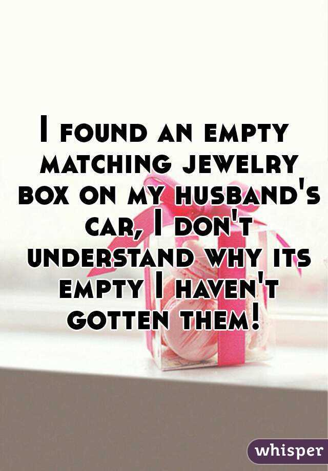 I found an empty matching jewelry box on my husband's car, I don't understand why its empty I haven't gotten them!