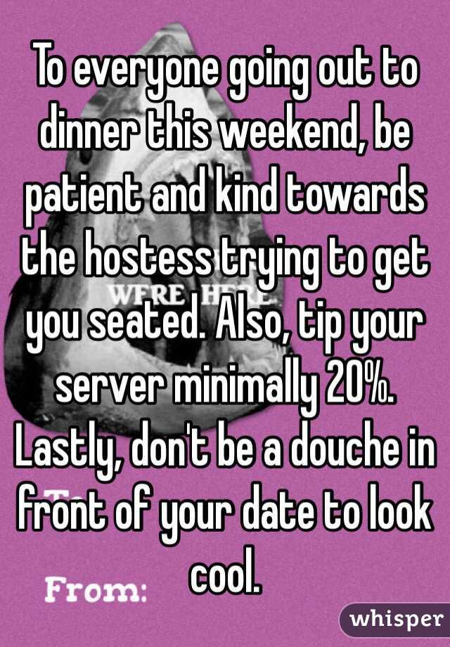 To everyone going out to dinner this weekend, be patient and kind towards the hostess trying to get you seated. Also, tip your server minimally 20%. Lastly, don't be a douche in front of your date to look cool.