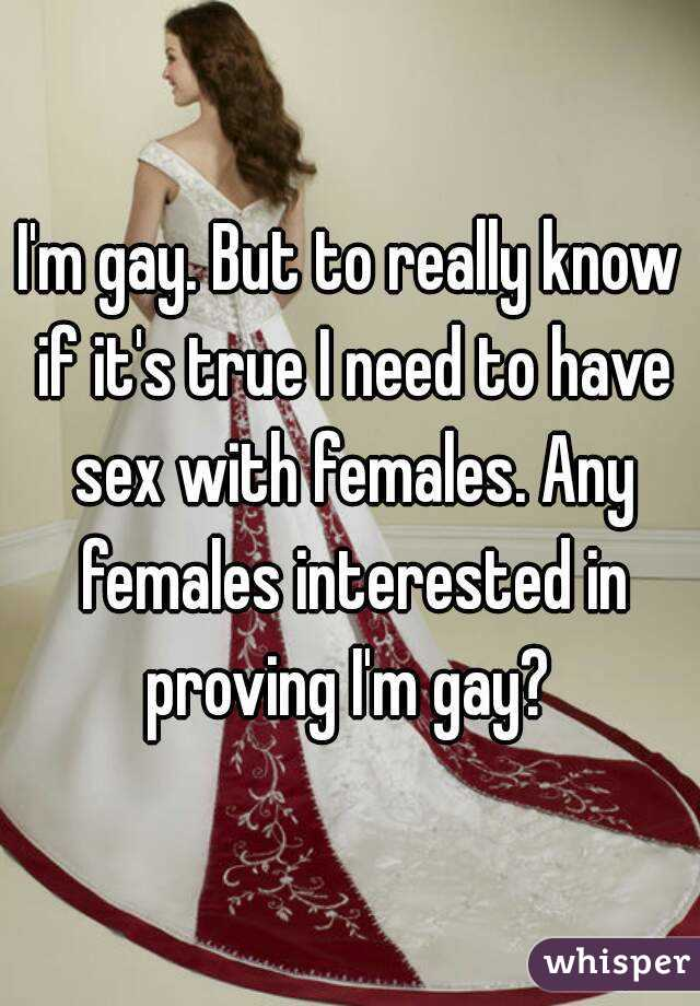 I'm gay. But to really know if it's true I need to have sex with females. Any females interested in proving I'm gay?
