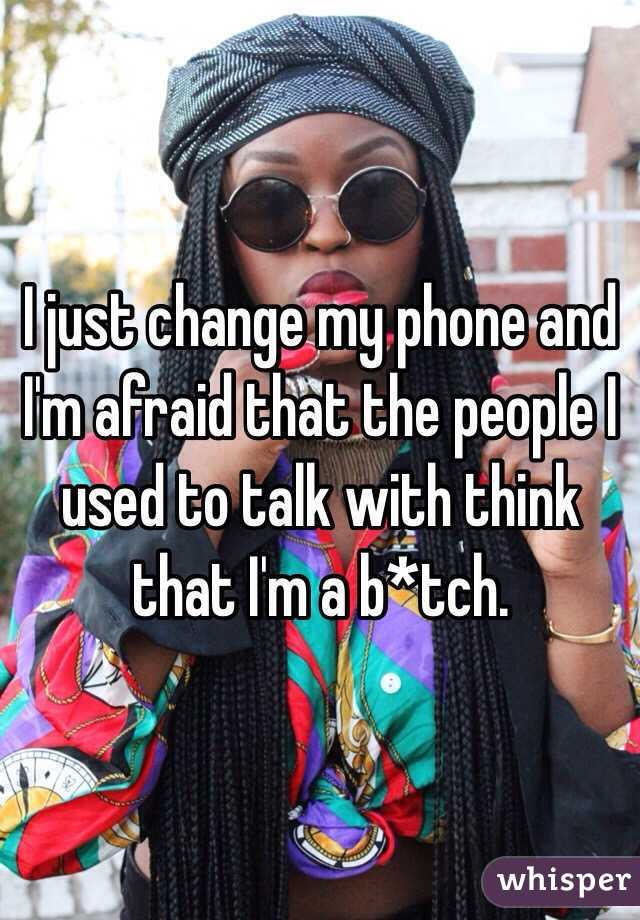 I just change my phone and I'm afraid that the people I used to talk with think that I'm a b*tch.