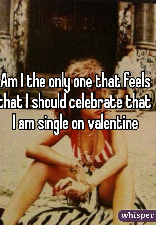 Am I the only one that feels that I should celebrate that I am single on valentine