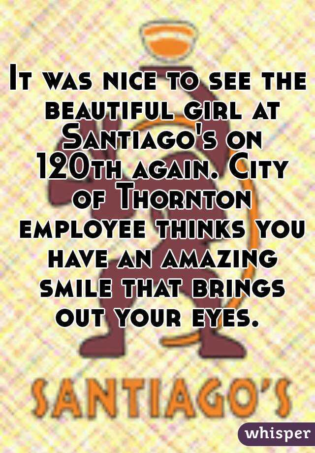 It was nice to see the beautiful girl at Santiago's on 120th again. City of Thornton employee thinks you have an amazing smile that brings out your eyes.