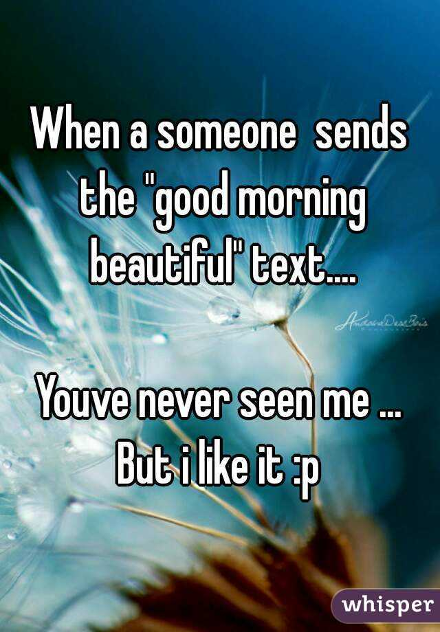 "When a someone  sends the ""good morning beautiful"" text....  Youve never seen me ... But i like it :p"