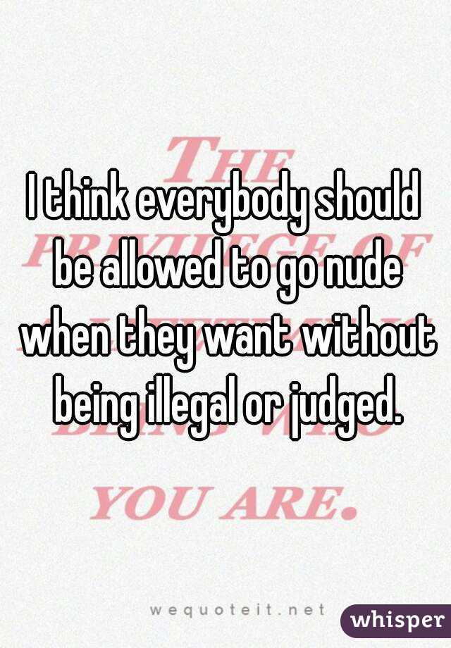 I think everybody should be allowed to go nude when they want without being illegal or judged.