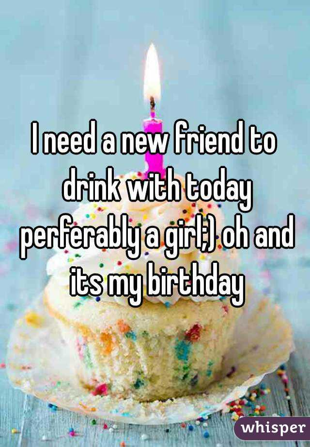 I need a new friend to drink with today perferably a girl;) oh and its my birthday
