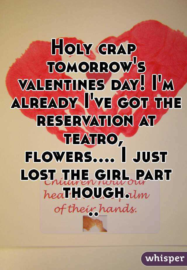 Holy crap tomorrow's valentines day! I'm already I've got the reservation at teatro,  flowers.... I just lost the girl part though...