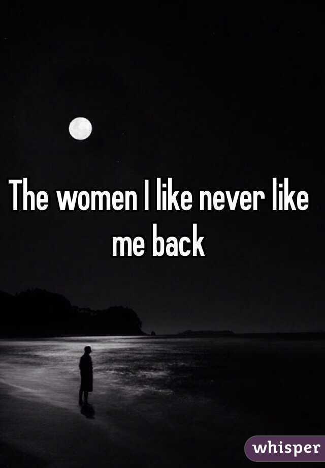 The women I like never like me back