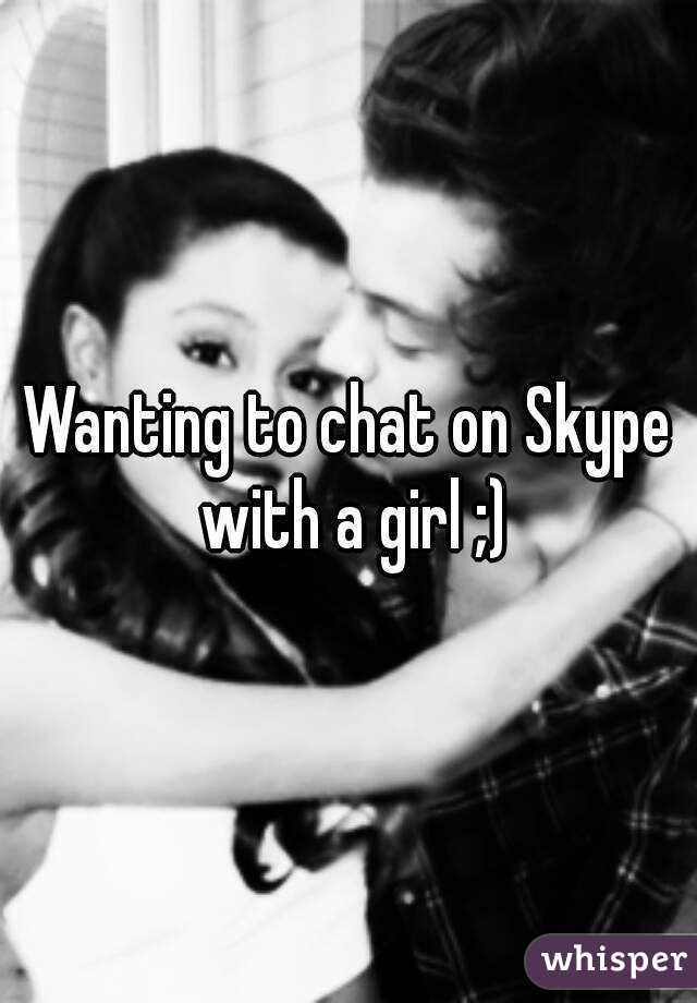 Wanting to chat on Skype with a girl ;)