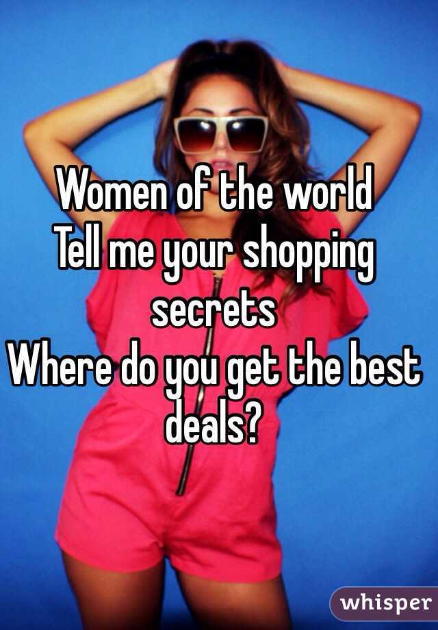 Women of the world Tell me your shopping secrets Where do you get the best deals?
