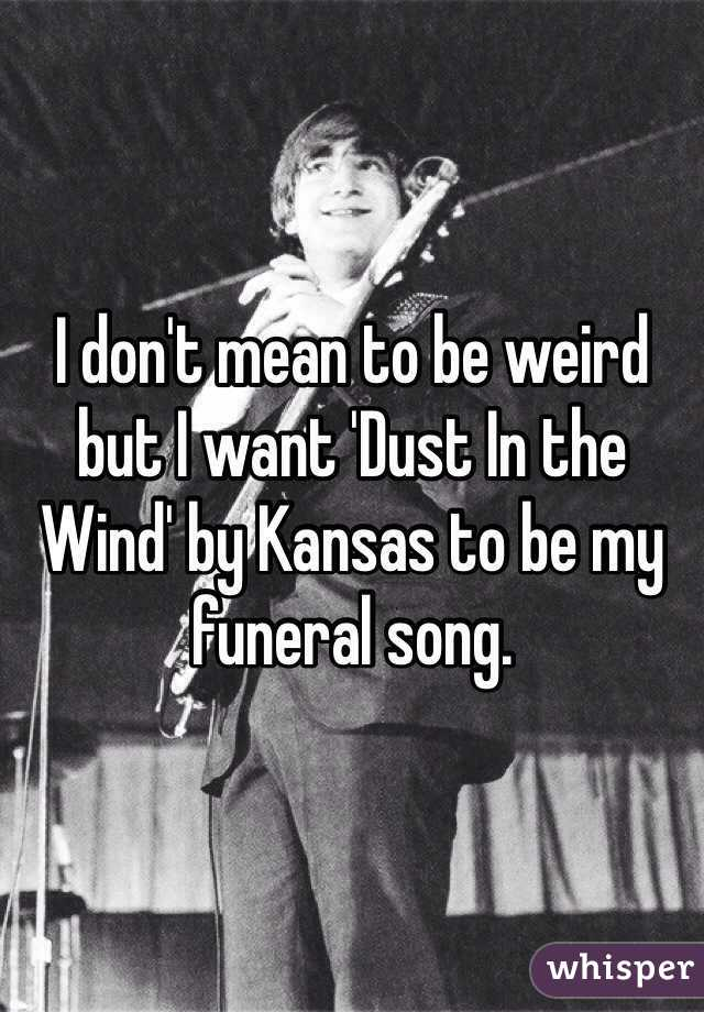 I don't mean to be weird but I want 'Dust In the Wind' by Kansas to be my funeral song.