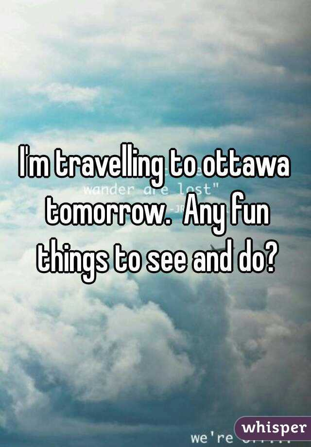 I'm travelling to ottawa tomorrow.  Any fun things to see and do?