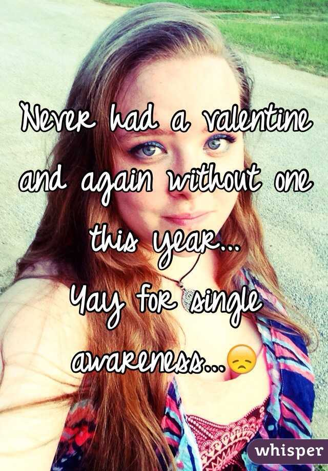 Never had a valentine and again without one this year... Yay for single awareness...😞