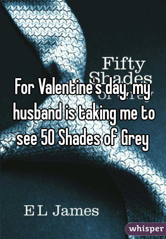 For Valentine's day, my husband is taking me to see 50 Shades of Grey
