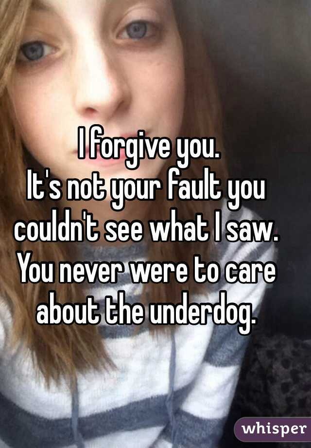 I forgive you. It's not your fault you couldn't see what I saw. You never were to care about the underdog.