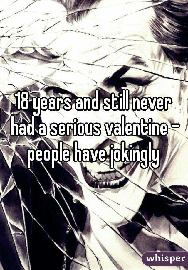 18 years and still never had a serious valentine - people have jokingly