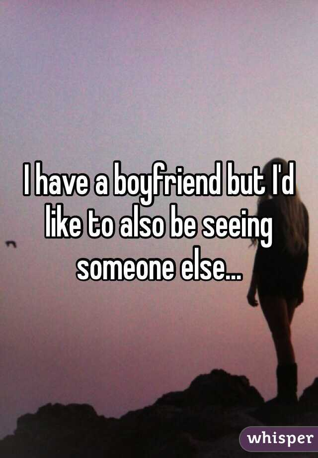 I have a boyfriend but I'd like to also be seeing someone else...