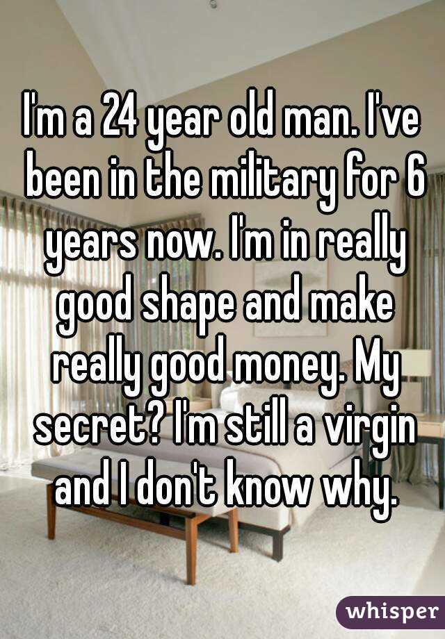 I'm a 24 year old man. I've been in the military for 6 years now. I'm in really good shape and make really good money. My secret? I'm still a virgin and I don't know why.
